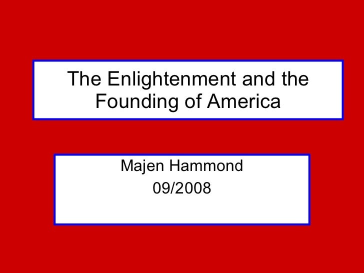 The Enlightenment and the Founding of America Majen Hammond 09/2008