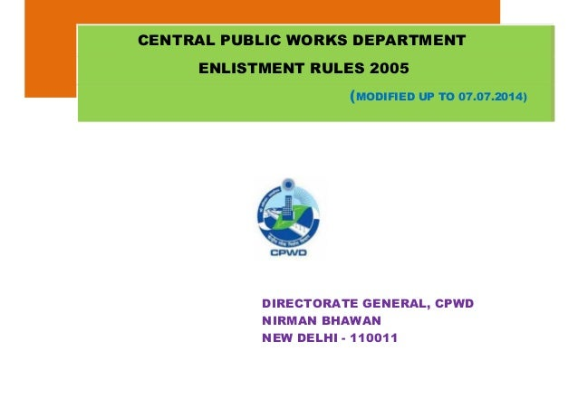DIRECTORATE GENERAL, CPWD NIRMAN BHAWAN NEW DELHI - 110011 CENTRAL PUBLIC WORKS DEPARTMENT ENLISTMENT RULES 2005 (MODIFIED...