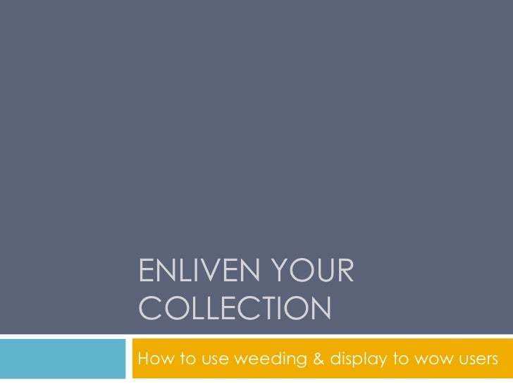 ENLIVEN YOURCOLLECTIONHow to use weeding & display to wow users
