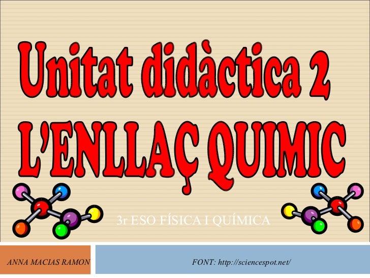 3r ESO FÍSICA I QUÍMICA ANNA MACIAS RAMON FONT: http://sciencespot.net/ Unitat didàctica 2 L'ENLLAÇ QUIMIC