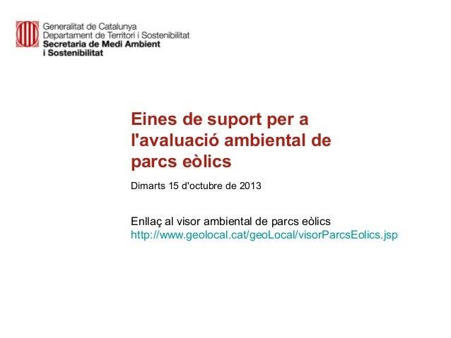 Eines de suport per a l'avaluació ambiental de parcs eòlics Dimarts 15 d'octubre de 2013  Enllaç al visor ambiental de par...