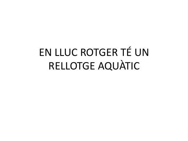 EN LLUC ROTGER TÉ UN  RELLOTGE AQUÀTIC