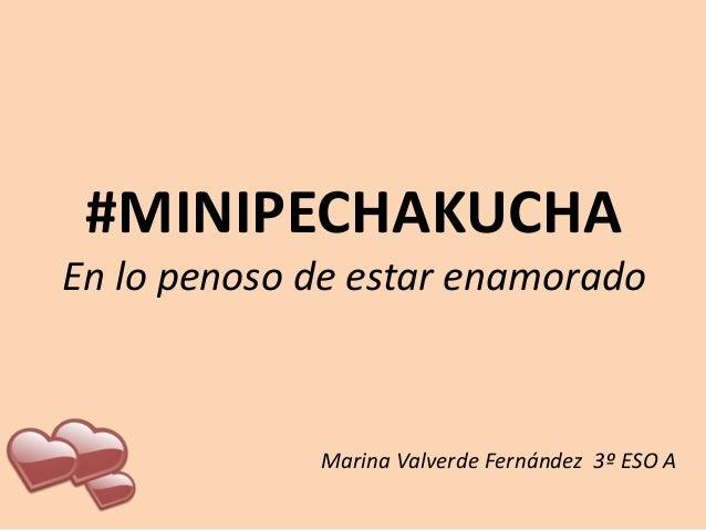 #MINIPECHAKUCHA En lo penoso de estar enamorado  Marina Valverde Fernández 3º ESO A