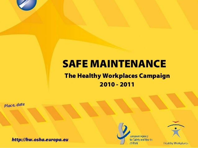 SAFE MAINTENANCE Place, date http://hw.osha.europa.eu The Healthy Workplaces Campaign 2010 - 2011