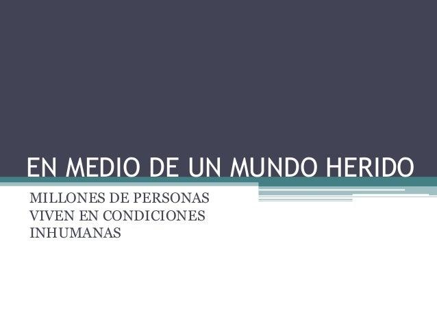 EN MEDIO DE UN MUNDO HERIDO MILLONES DE PERSONAS VIVEN EN CONDICIONES INHUMANAS