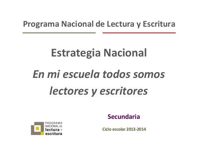 Preescolar Programa Nacional de Lectura y Escritura Estrategia Nacional Secundaria Ciclo escolar 2013-2014 En mi escuela t...