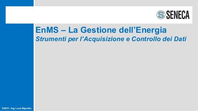 ©2013 - Ing. Luca Signorin EnMS – La Gestione dell'Energia Strumenti per l'Acquisizione e Controllo dei Dati