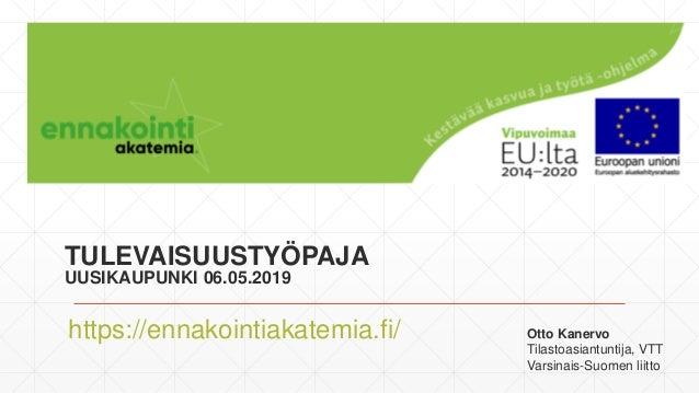 TULEVAISUUSTYÖPAJA UUSIKAUPUNKI 06.05.2019 https://ennakointiakatemia.fi/ Otto Kanervo Tilastoasiantuntija, VTT Varsinais-...