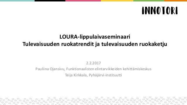 LOURA-lippulaivaseminaari Tulevaisuuden ruokatrendit ja tulevaisuuden ruokaketju 2.2.2017 Pauliina Ojansivu, Funktionaalis...