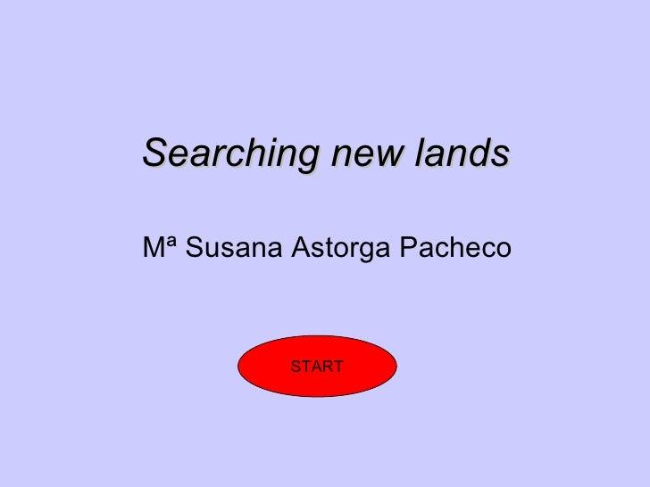 Searching new lands Mª Susana Astorga Pacheco START