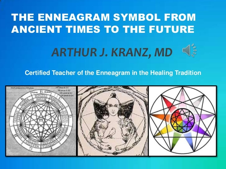 THE ENNEAGRAM SYMBOL FROMANCIENT TIMES TO THE FUTURE         ARTHUR J. KRANZ, MD Certified Teacher of the Enneagram in the...