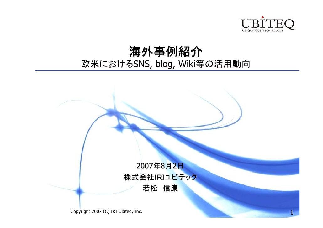 海外事例紹介     欧米におけるSNS, blog, Wiki等の活用動向                                2007年8月2日                          株式会社IRIユビテック     ...