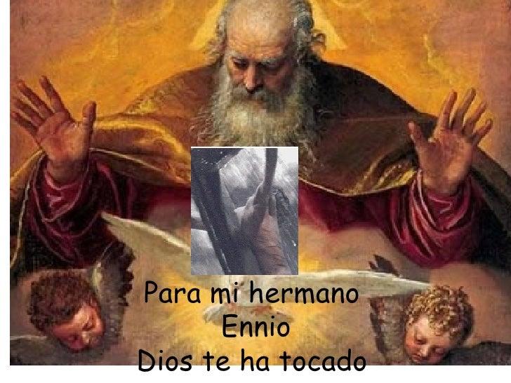 Para mi hermano  Ennio Dios te ha tocado  con su manto.
