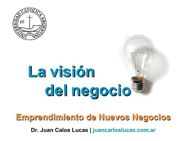 La visión  del negocio  Emprendimiento de Nuevos Negocios Dr. Juan Calos Lucas |  juancarloslucas.com.ar