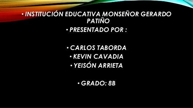 • INSTITUCIÓN EDUCATIVA MONSEÑOR GERARDO PATIÑO • PRESENTADO POR : • CARLOS TABORDA • KEVIN CAVADIA • YEISÓN ARRIETA • GRA...