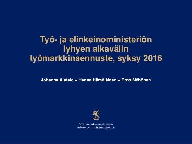 Työ- ja elinkeinoministeriön lyhyen aikavälin työmarkkinaennuste, syksy 2016 Johanna Alatalo – Hanna Hämäläinen – Erno Mäh...