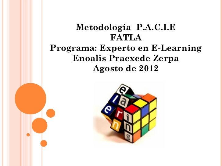 Metodología P.A.C.I.E            FATLAPrograma: Experto en E-Learning    Enoalis Pracxede Zerpa        Agosto de 2012