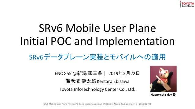 SRv6 Mobile User Plane Initial POC and Implementation ENOG55 @新潟 燕三条| 2019年2月22日 海老澤 健太郎 Kentaro Ebisawa Toyota InfoTechno...