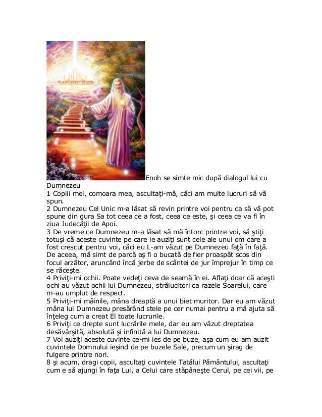 Enoh se simte mic după dialogul lui cuDumnezeu1 Copiii mei, comoara mea, ascultaţi-mă, căci am multe lucruri să văspun.2 D...