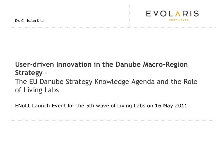 Dr. Christian KittlUser-driven Innovation in the Danube Macro-RegionStrategy –The EU Danube Strategy Knowledge Agenda and ...