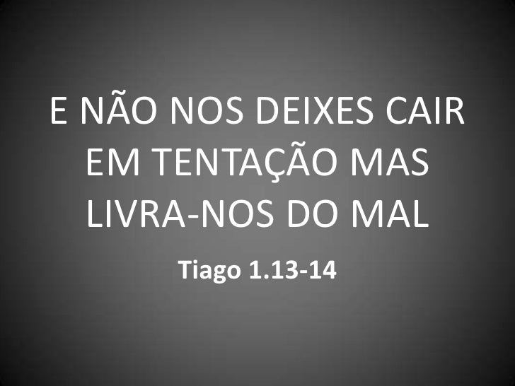 E NÃO NOS DEIXES CAIR  EM TENTAÇÃO MAS  LIVRA-NOS DO MAL      Tiago 1.13-14