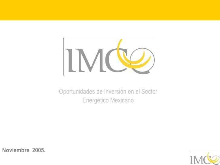 Oportunidades de Inversión en el Sector                            Energético Mexicano     Noviembre 2005.