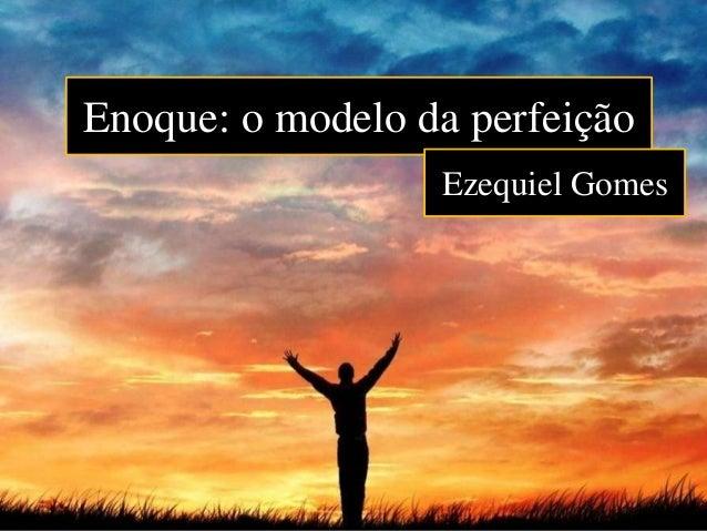 Enoque: o modelo da perfeição Ezequiel Gomes
