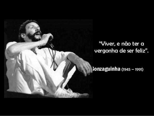 """""""Viver, e não ter a vergonha de ser feliz"""". Gonzaguinha (1945 – 1991)"""