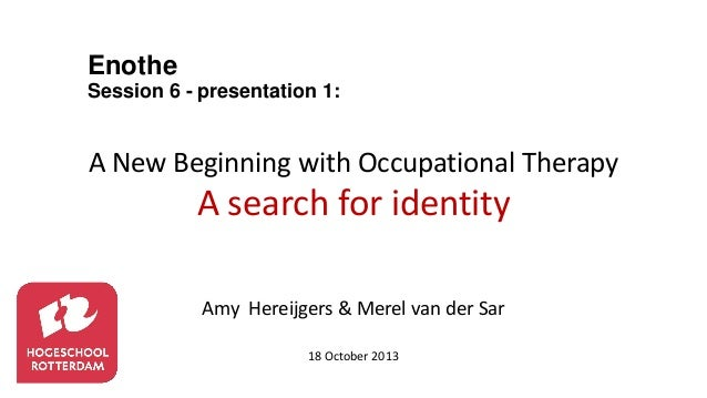Enothe Session 6 - presentation 1:  A New Beginning with Occupational Therapy  A search for identity Amy Hereijgers & Mere...