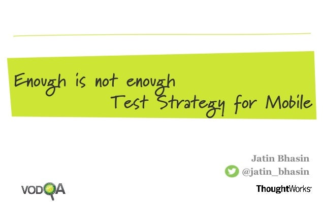Enough is not enough Test Strategy for Mobile Jatin Bhasin @jatin_bhasin