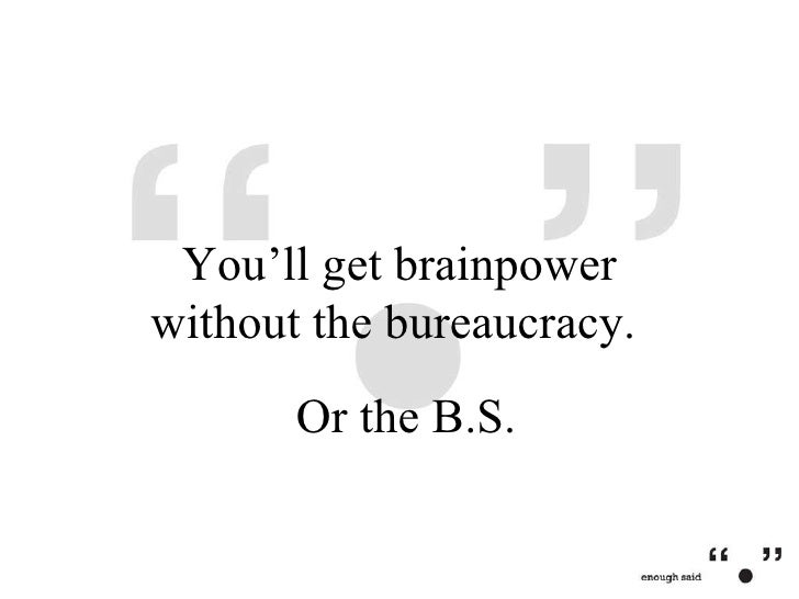 Or the B.S. You'll get brainpower without the bureaucracy.
