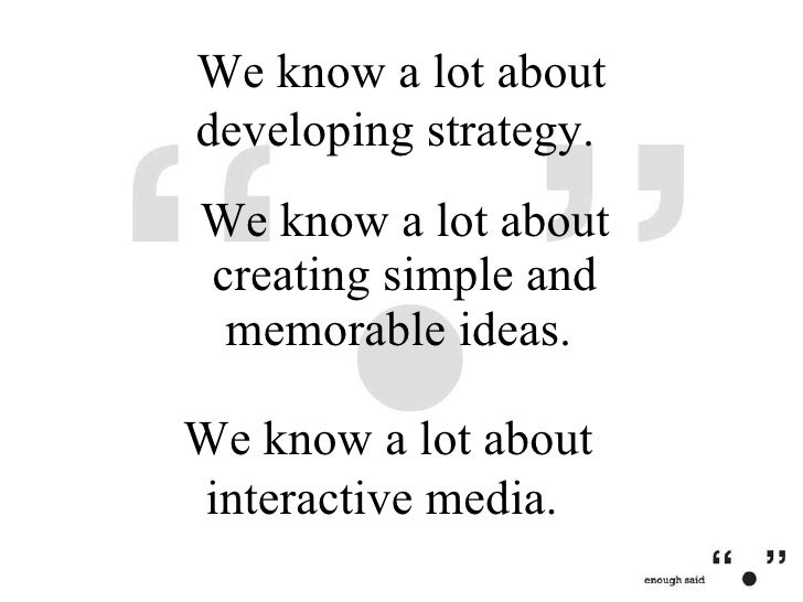 We know a lot about creating simple and memorable ideas.  We know a lot about developing strategy.  We know a lot about in...