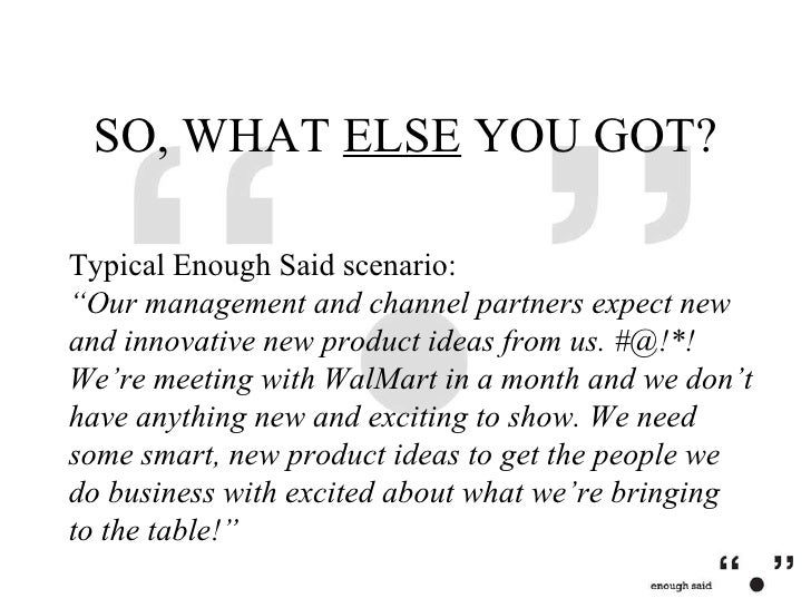 """SO, WHAT  ELSE  YOU GOT? Typical Enough Said scenario: """"Our management and channel partners expect new and innovative new ..."""