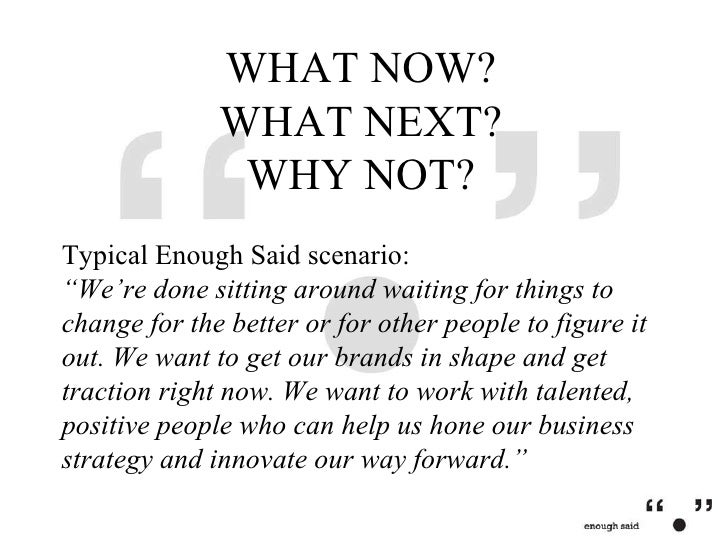 """WHAT NOW? WHAT NEXT? WHY NOT? Typical Enough Said scenario: """"We're done sitting around waiting for things to change for th..."""