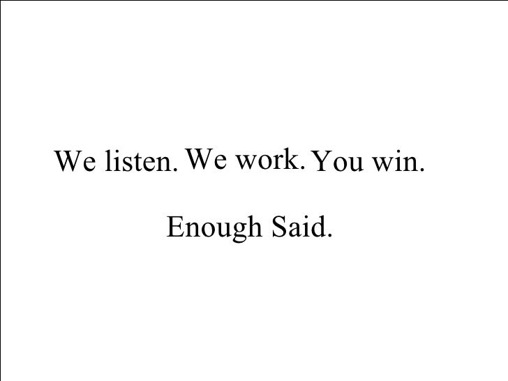 We work.  Enough Said.  We listen.  You win.