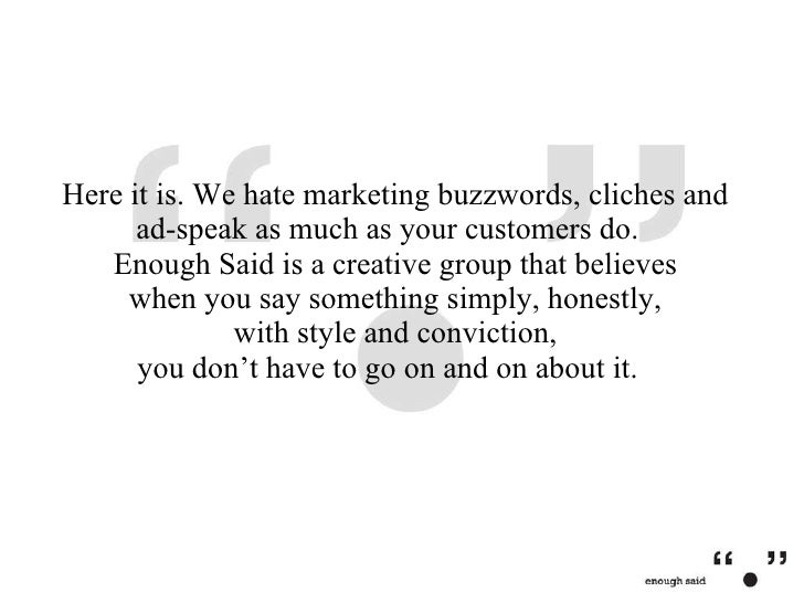 Here it is. We hate marketing buzzwords, cliches and ad-speak as much as your customers do.  Enough Said is a creative gro...