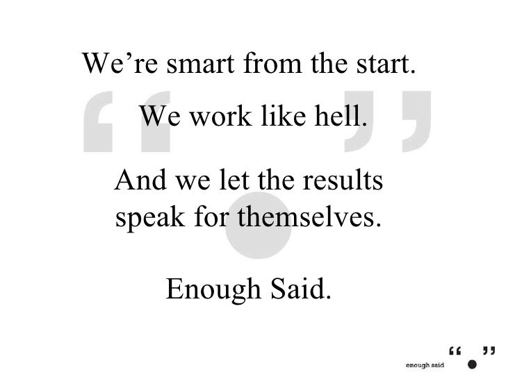 We work like hell.  Enough Said.  We're smart from the start.  And we let the results speak for themselves.