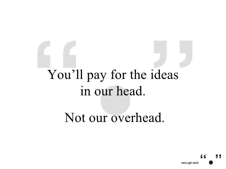 Not our overhead. You'll pay for the ideas in our head.