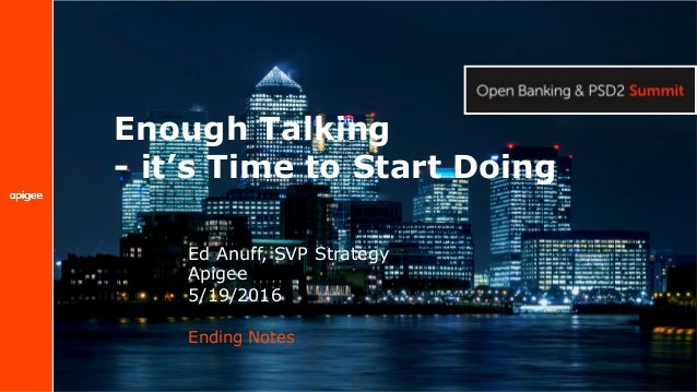 Enough Talking - it's Time to Start Doing Ending Notes Ed Anuff, SVP Strategy Apigee 5/19/2016