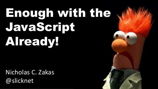 Enough with the JavaScript Already! Nicholas C. Zakas @slicknet