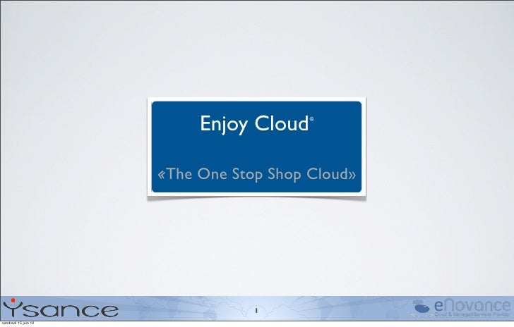 Enjoy Cloud©                      «The One Stop Shop Cloud»                                  1vendredi 15 juin 12