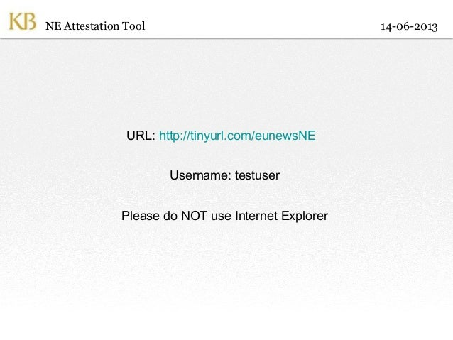 URL: http://tinyurl.com/eunewsNEUsername: testuserPlease do NOT use Internet ExplorerNE Attestation Tool 14-06-2013