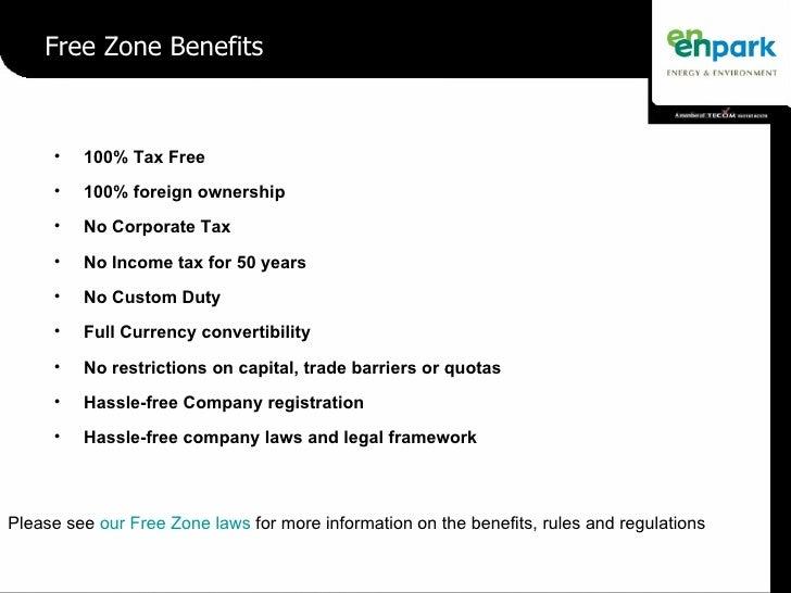 Free Zone Benefits <ul><li>100% Tax Free </li></ul><ul><li>100% foreign ownership </li></ul><ul><li>No Corporate Tax </li>...