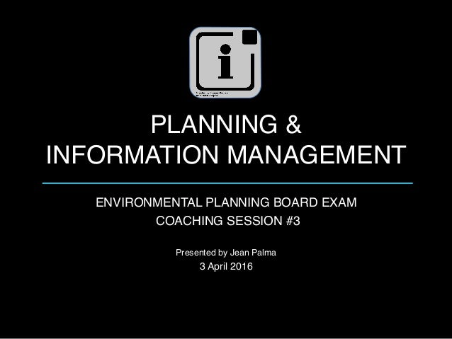 PLANNING &  INFORMATION MANAGEMENT ENVIRONMENTAL PLANNING BOARD EXAM COACHING SESSION #3 Presented by Jean Palma 3 April ...