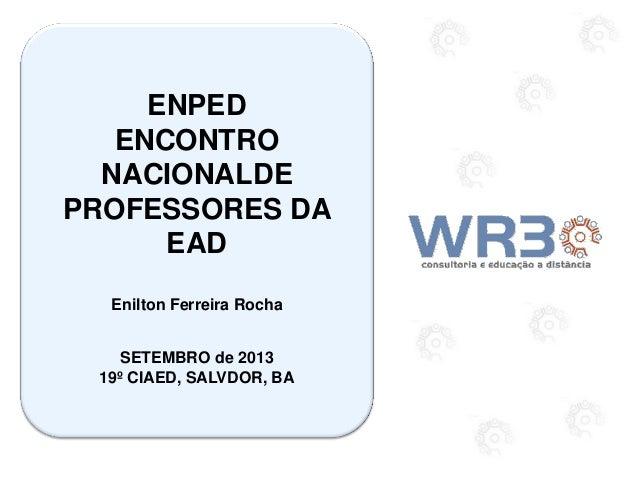 ENPED ENCONTRO NACIONALDE PROFESSORES DA EAD Enilton Ferreira Rocha SETEMBRO de 2013 19º CIAED, SALVDOR, BA