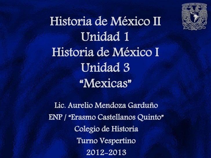 """Historia de México II      Unidad 1Historia de México I      Unidad 3     """"Mexicas"""" Lic. Aurelio Mendoza GarduñoENP / """"Era..."""