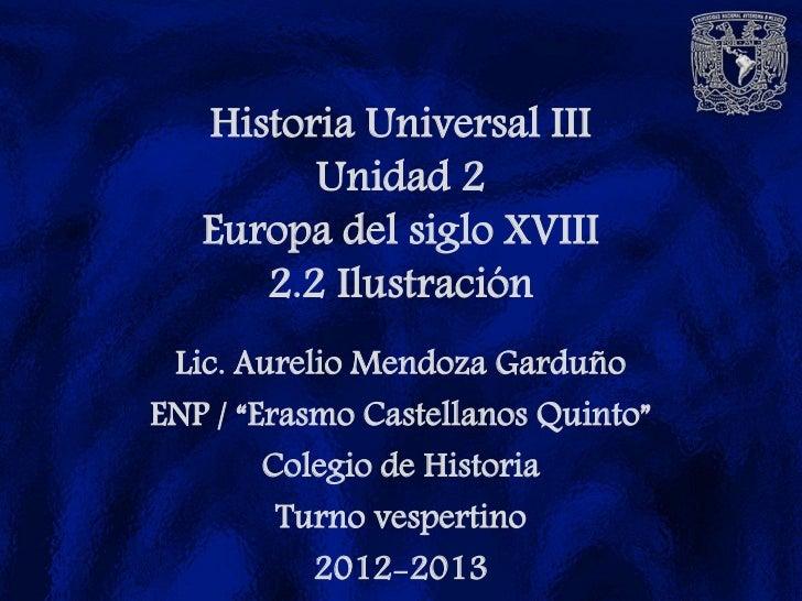 """Historia Universal III         Unidad 2   Europa del siglo XVIII      2.2 Ilustración Lic. Aurelio Mendoza GarduñoENP / """"E..."""