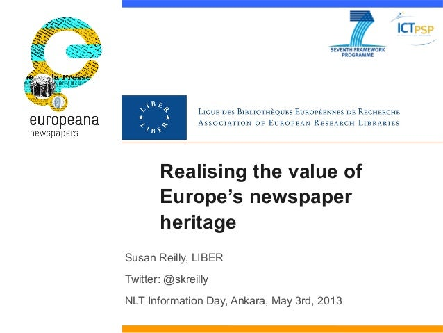 Realising the value ofEurope's newspaperheritageSusan Reilly, LIBERTwitter: @skreillyNLT Information Day, Ankara, May 3rd,...
