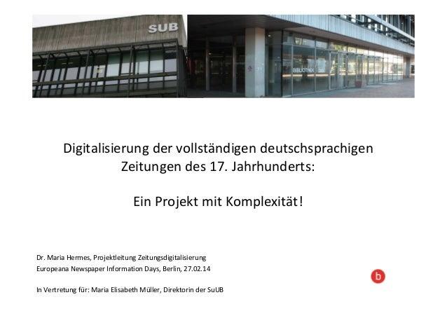 Digitalisierung der vollständigen deutschsprachigen Zeitungen des 17. Jahrhunderts: Ein Projekt mit Komplexität! Dr. Maria...