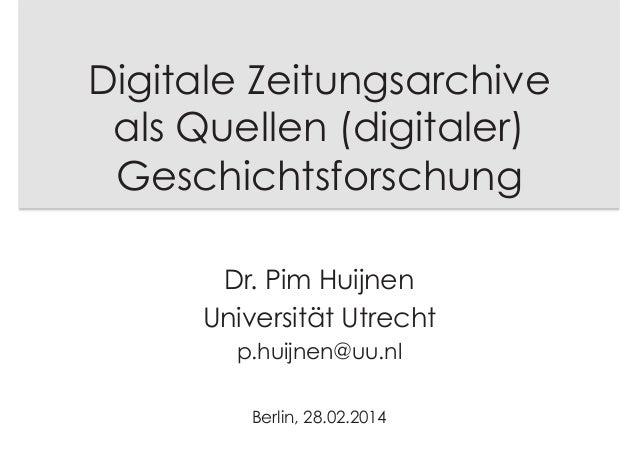 Digitale Zeitungsarchive als Quellen (digitaler) Geschichtsforschung Dr. Pim Huijnen Universität Utrecht p.huijnen@uu.nl B...